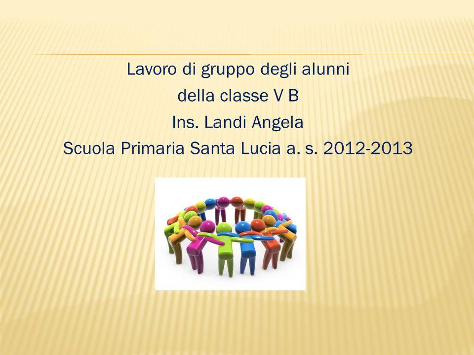 Lavoro di gruppo degli alunni della classe V B Ins. Landi Angela Scuola Primaria Santa Lucia a. s. 2012-2013