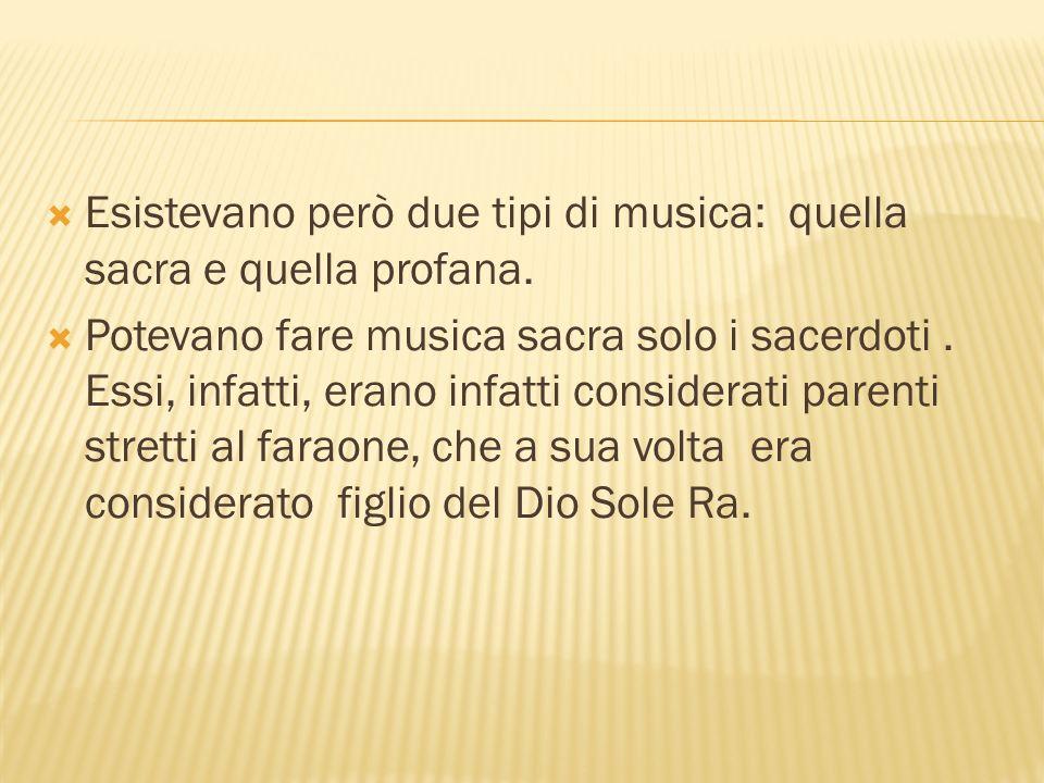 Esistevano però due tipi di musica: quella sacra e quella profana. Potevano fare musica sacra solo i sacerdoti. Essi, infatti, erano infatti considera