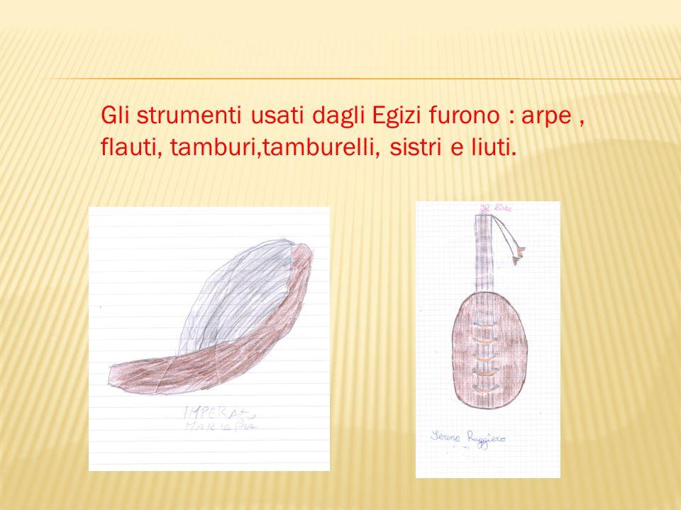 Gli strumenti usati dagli Egizi furono : arpe, flauti, tamburi,tamburelli, sistri e liuti.