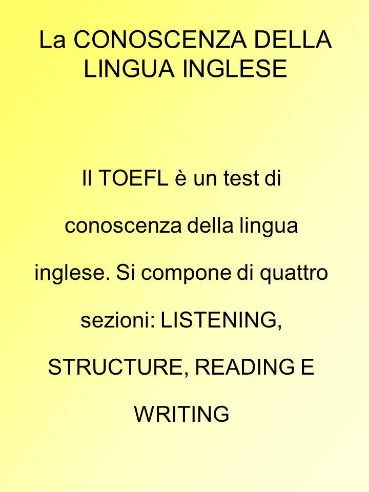 La CONOSCENZA DELLA LINGUA INGLESE Il TOEFL è un test di conoscenza della lingua inglese. Si compone di quattro sezioni: LISTENING, STRUCTURE, READING