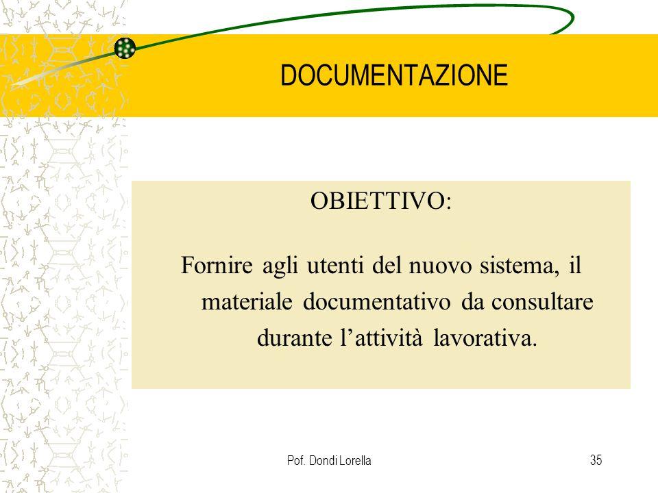 Pof. Dondi Lorella35 DOCUMENTAZIONE OBIETTIVO: Fornire agli utenti del nuovo sistema, il materiale documentativo da consultare durante lattività lavor