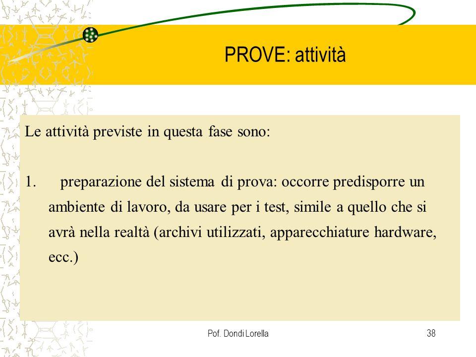 Pof. Dondi Lorella38 PROVE: attività Le attività previste in questa fase sono: 1. preparazione del sistema di prova: occorre predisporre un ambiente d