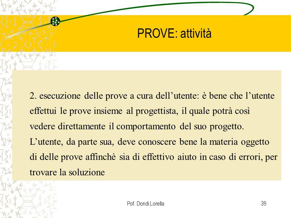 Pof. Dondi Lorella39 PROVE: attività 2. esecuzione delle prove a cura dellutente: è bene che lutente effettui le prove insieme al progettista, il qual