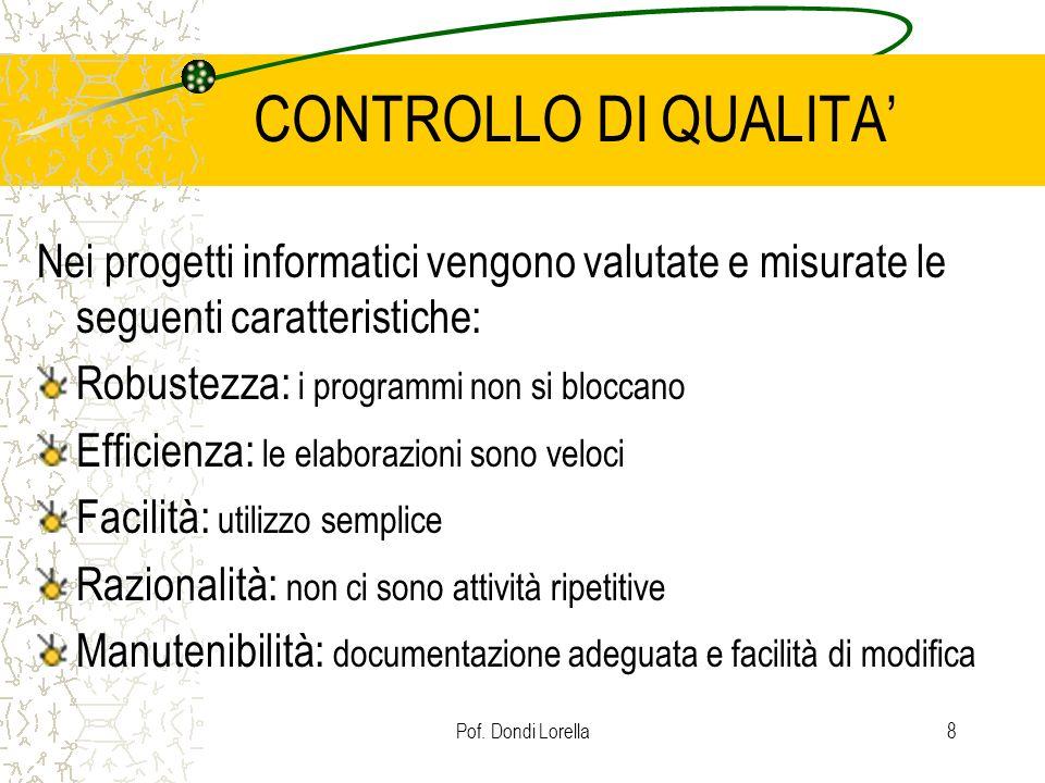 Pof. Dondi Lorella8 CONTROLLO DI QUALITA Nei progetti informatici vengono valutate e misurate le seguenti caratteristiche: Robustezza: i programmi non