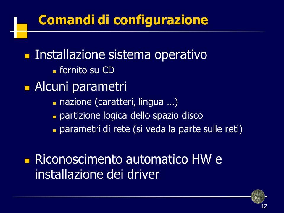 12 Comandi di configurazione Installazione sistema operativo fornito su CD Alcuni parametri nazione (caratteri, lingua …) partizione logica dello spazio disco parametri di rete (si veda la parte sulle reti) Riconoscimento automatico HW e installazione dei driver