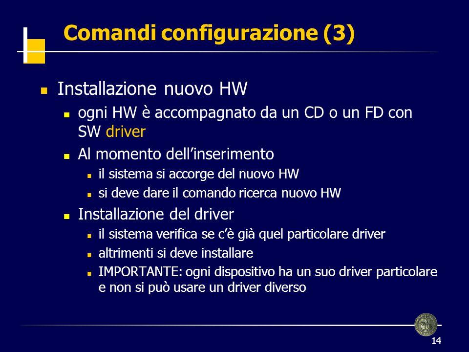 14 Comandi configurazione (3) Installazione nuovo HW ogni HW è accompagnato da un CD o un FD con SW driver Al momento dellinserimento il sistema si ac