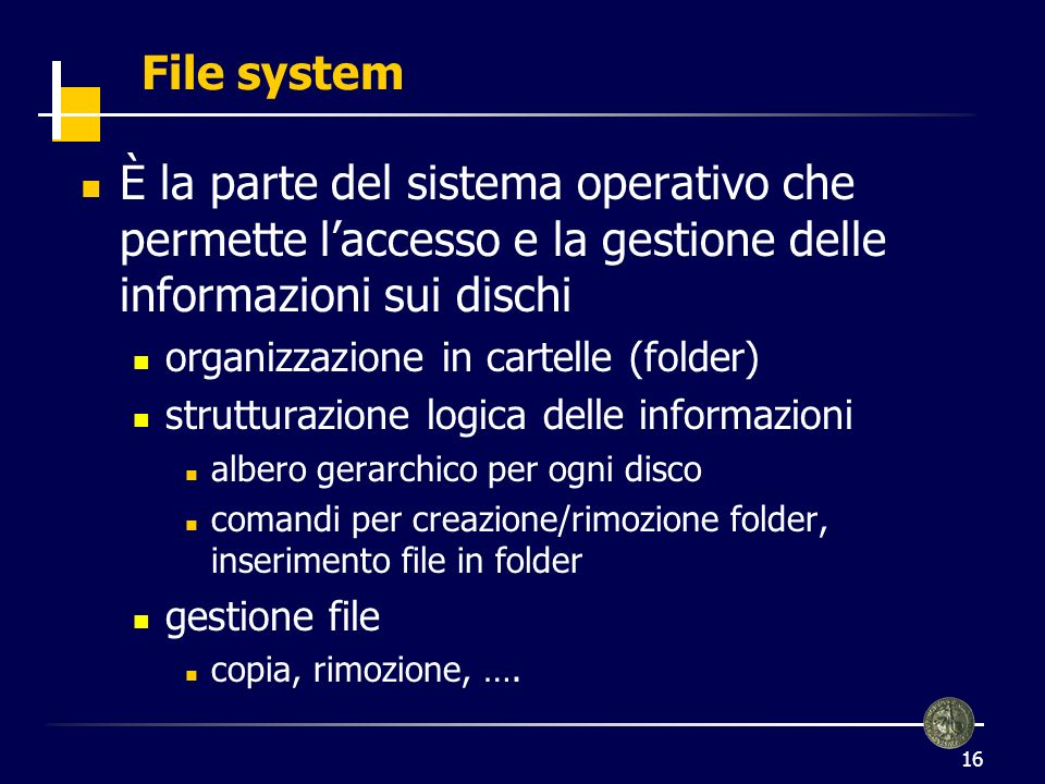 16 File system È la parte del sistema operativo che permette laccesso e la gestione delle informazioni sui dischi organizzazione in cartelle (folder) strutturazione logica delle informazioni albero gerarchico per ogni disco comandi per creazione/rimozione folder, inserimento file in folder gestione file copia, rimozione, ….