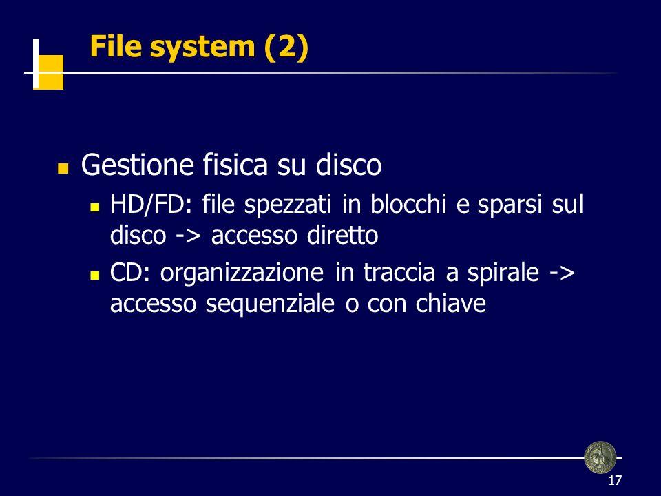 17 File system (2) Gestione fisica su disco HD/FD: file spezzati in blocchi e sparsi sul disco -> accesso diretto CD: organizzazione in traccia a spirale -> accesso sequenziale o con chiave