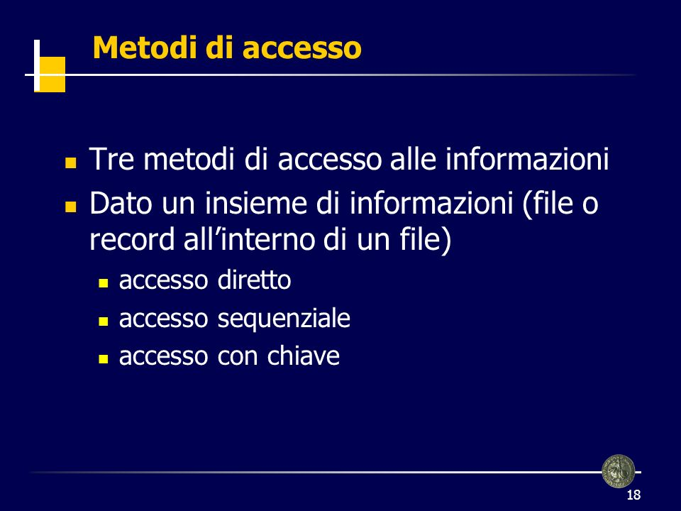 18 Metodi di accesso Tre metodi di accesso alle informazioni Dato un insieme di informazioni (file o record allinterno di un file) accesso diretto accesso sequenziale accesso con chiave