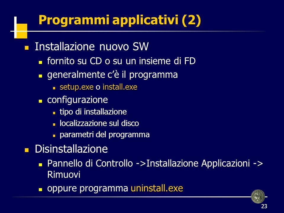 23 Programmi applicativi (2) Installazione nuovo SW fornito su CD o su un insieme di FD generalmente cè il programma setup.exe o install.exe configurazione tipo di installazione localizzazione sul disco parametri del programma Disinstallazione Pannello di Controllo ->Installazione Applicazioni -> Rimuovi oppure programma uninstall.exe