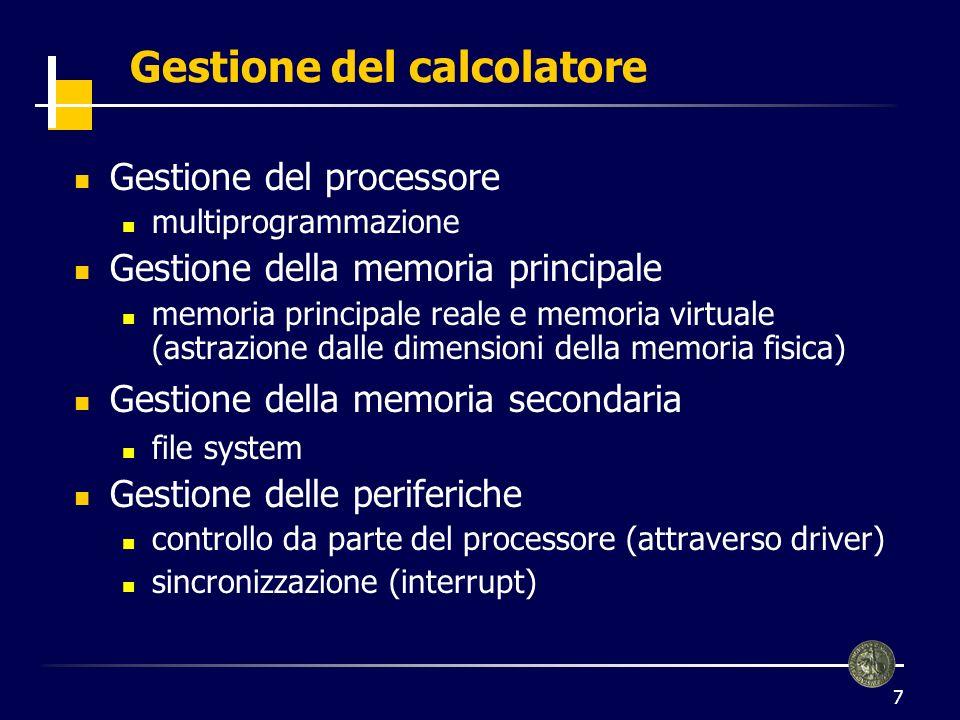 7 Gestione del calcolatore Gestione del processore multiprogrammazione Gestione della memoria principale memoria principale reale e memoria virtuale (astrazione dalle dimensioni della memoria fisica) Gestione della memoria secondaria file system Gestione delle periferiche controllo da parte del processore (attraverso driver) sincronizzazione (interrupt)