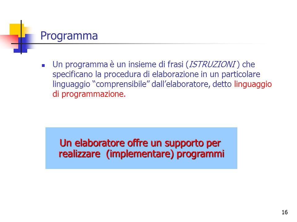 16 Programma Un programma è un insieme di frasi (ISTRUZIONI ) che specificano la procedura di elaborazione in un particolare linguaggio comprensibile