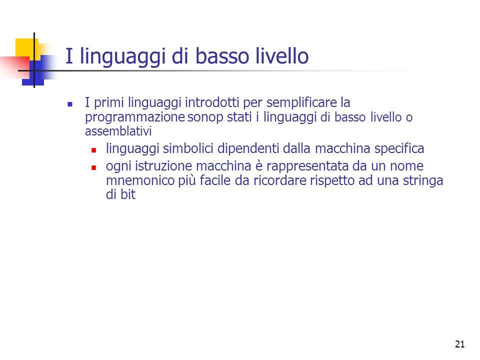 21 I linguaggi di basso livello I primi linguaggi introdotti per semplificare la programmazione sonop stati i linguaggi di basso livello o assemblativ