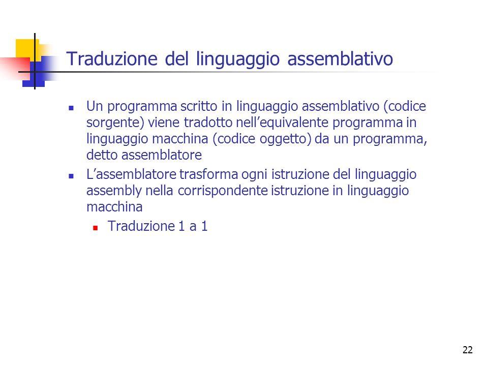 22 Traduzione del linguaggio assemblativo Un programma scritto in linguaggio assemblativo (codice sorgente) viene tradotto nellequivalente programma i