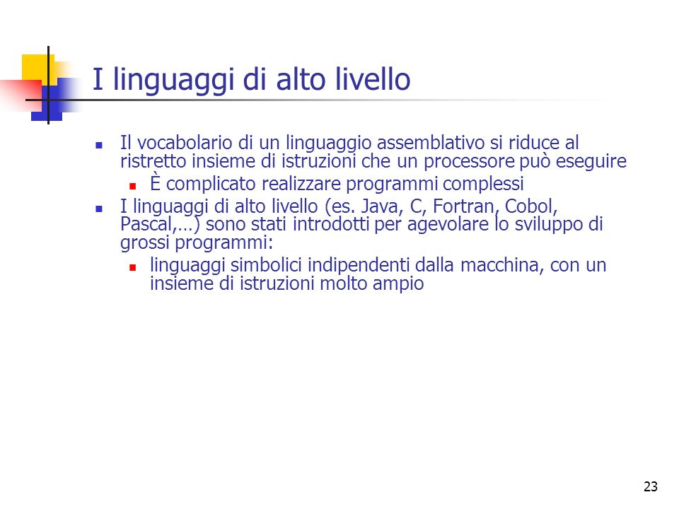 23 I linguaggi di alto livello Il vocabolario di un linguaggio assemblativo si riduce al ristretto insieme di istruzioni che un processore può eseguir