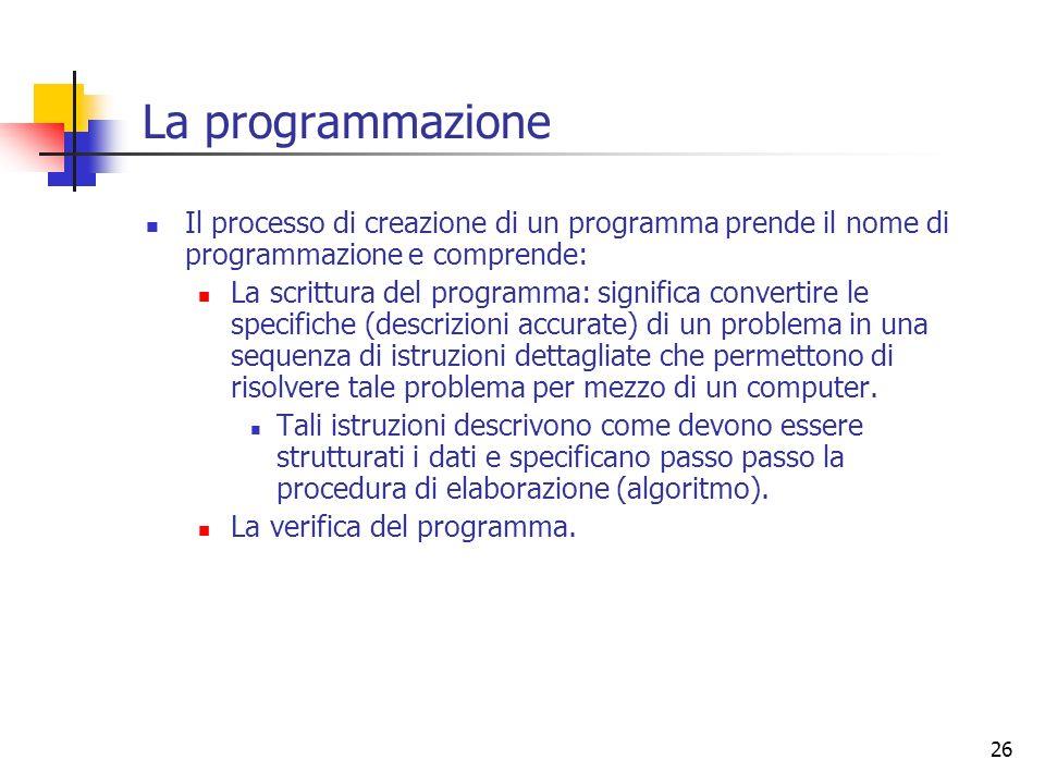 26 La programmazione Il processo di creazione di un programma prende il nome di programmazione e comprende: La scrittura del programma: significa conv
