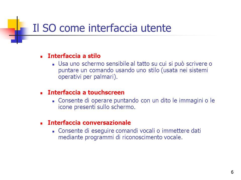 6 Il SO come interfaccia utente Interfaccia a stilo Usa uno schermo sensibile al tatto su cui si può scrivere o puntare un comando usando uno stilo (u