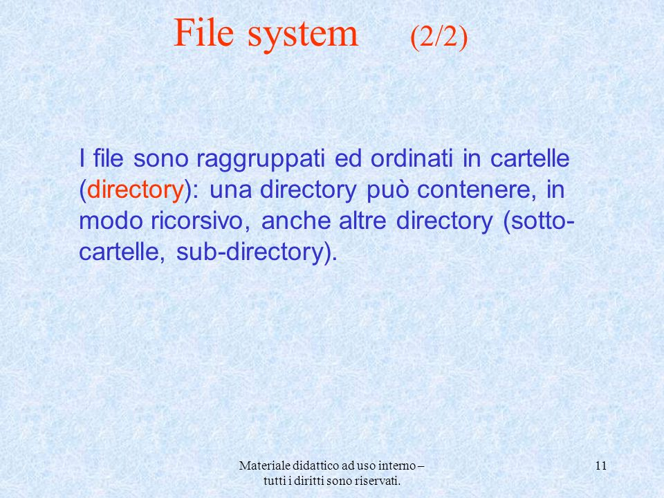 Materiale didattico ad uso interno – tutti i diritti sono riservati. 11 File system (2/2) I file sono raggruppati ed ordinati in cartelle (directory):