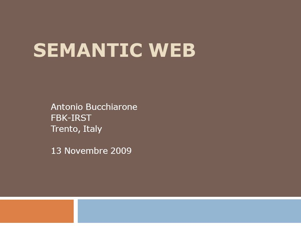 SEMANTIC WEB Antonio Bucchiarone FBK-IRST Trento, Italy 13 Novembre 2009