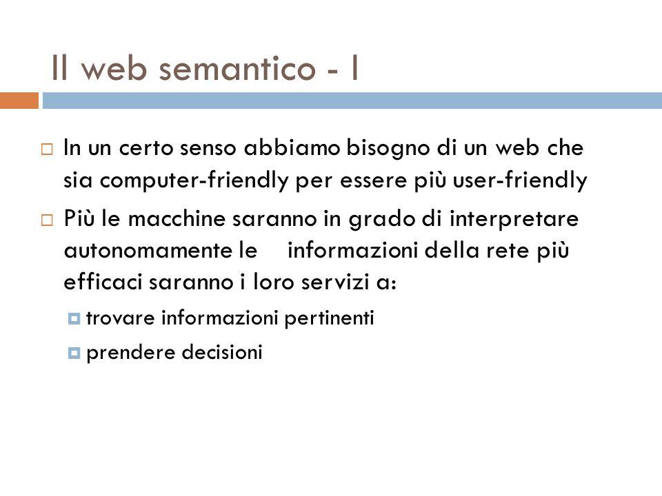 Il web semantico - I In un certo senso abbiamo bisogno di un web che sia computer-friendly per essere più user-friendly Più le macchine saranno in grado di interpretare autonomamente le informazioni della rete più efficaci saranno i loro servizi a: trovare informazioni pertinenti prendere decisioni