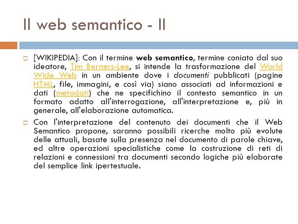 Il web semantico - II [WIKIPEDIA]: Con il termine web semantico, termine coniato dal suo ideatore, Tim Berners-Lee, si intende la trasformazione del World Wide Web in un ambiente dove i documenti pubblicati (pagine HTML, file, immagini, e così via) siano associati ad informazioni e dati (metadati) che ne specifichino il contesto semantico in un formato adatto all interrogazione, all interpretazione e, più in generale, all elaborazione automatica.Tim Berners-LeeWorld Wide Web HTMLmetadati Con l interpretazione del contenuto dei documenti che il Web Semantico propone, saranno possibili ricerche molto più evolute delle attuali, basate sulla presenza nel documento di parole chiave, ed altre operazioni specialistiche come la costruzione di reti di relazioni e connessioni tra documenti secondo logiche più elaborate del semplice link ipertestuale.