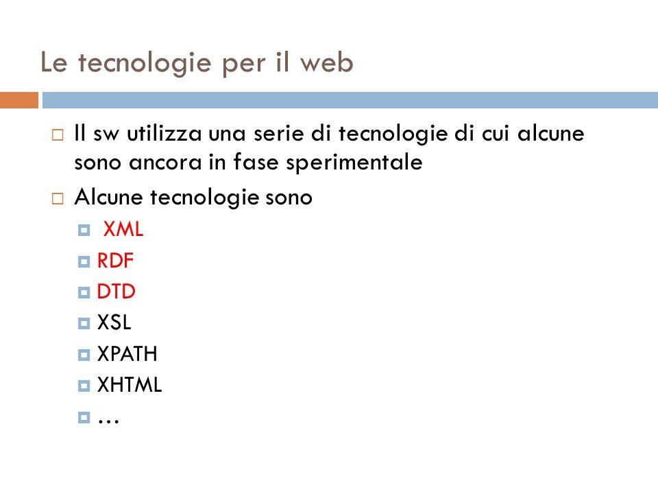 Le tecnologie per il web Il sw utilizza una serie di tecnologie di cui alcune sono ancora in fase sperimentale Alcune tecnologie sono XML RDF DTD XSL XPATH XHTML …
