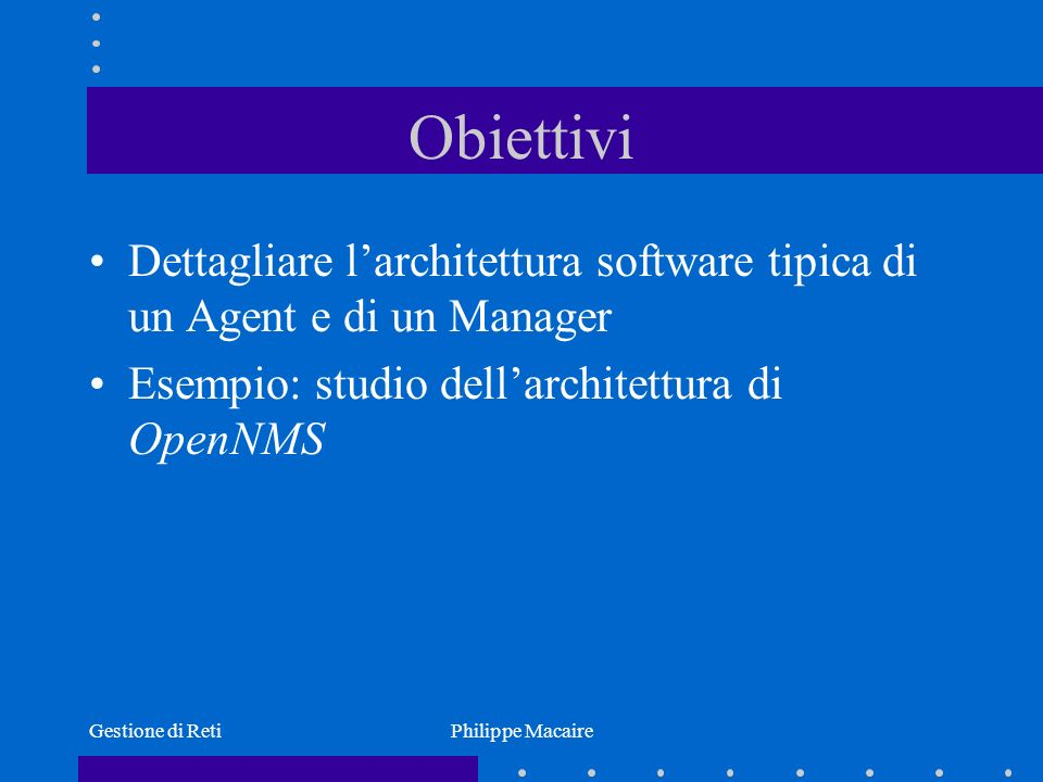 Gestione di RetiPhilippe Macaire Architettura OpenNMS (1) PostgreSQL RDBMS Servlet-based application logic Management logic External interfaces APIs and plugins User interfaces Perl GUI Reporting JSP Web UI Monitoring, administration, control notifd discovery capsd dhcpd pollerd trapd collectdeventd actiond rtcd threshd outaged
