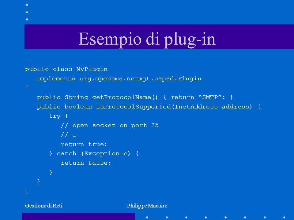Gestione di RetiPhilippe Macaire Esempio di plug-in public class MyPlugin implements org.opennms.netmgt.capsd.Plugin { public String getProtocolName() { return SMTP; } public boolean isProtocolSupported(InetAddress address) { try { // open socket on port 25 // … return true; } catch (Exception e) { return false; }
