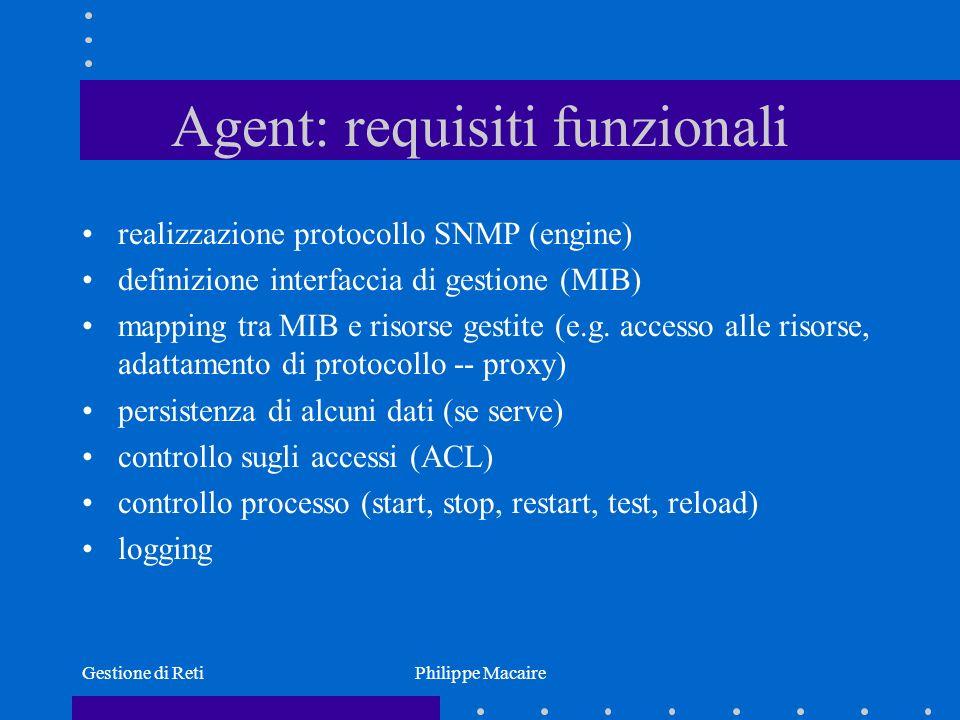 Gestione di RetiPhilippe Macaire Agent: implementazione MIB Problematica principale nella realizzazione di un Agent La soluzione più pregiata è quella del compilatore di MIB (MIB Compiler): –il punto di partenza è la definizione in ASN.1 della struttura dellinformazione gestita –la compilazione può produrre dei sorgenti (in C, in C++, in Java) da completare poi compilare per ottenere un oggetto eseguibile –la compilazione può anche produrre altre informazioni utili, come una documentazione HTML della MIB, dei test script per testare lagent, un simulatore di agent per testare il manager, ecc.