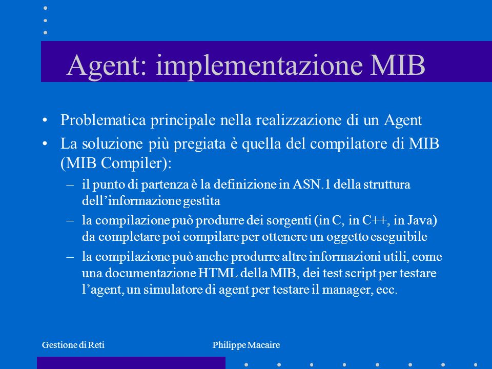 Gestione di RetiPhilippe Macaire Agent: implementazione MIB Problematica principale nella realizzazione di un Agent La soluzione più pregiata è quella