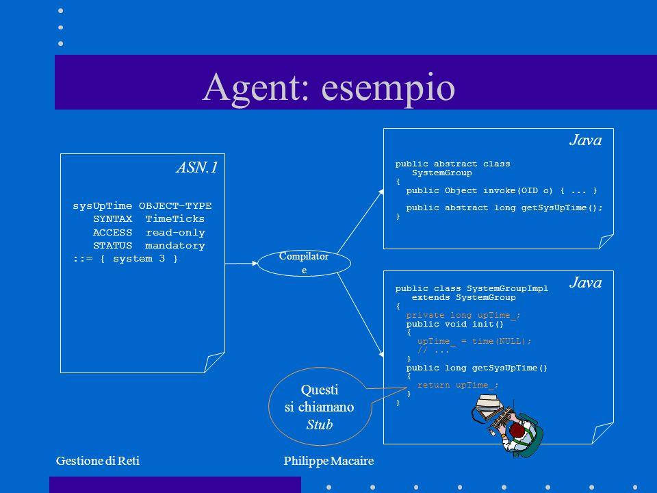 Gestione di RetiPhilippe Macaire Estendibilità OpenNMS E possibile estendere OpenNMS tramite plug-in Solitamente un plug-in è una classe Java che implementa una interfaccia ben definita per fornire una funzionalità nuova Il nome della classe viene scritto in un file di configurazione, con i parametri associati al plug-in Il sistema carica dinamicamente la classe Java (Class.forName(…) ) ed è in grado di attivarla/chiamarla su richiesta