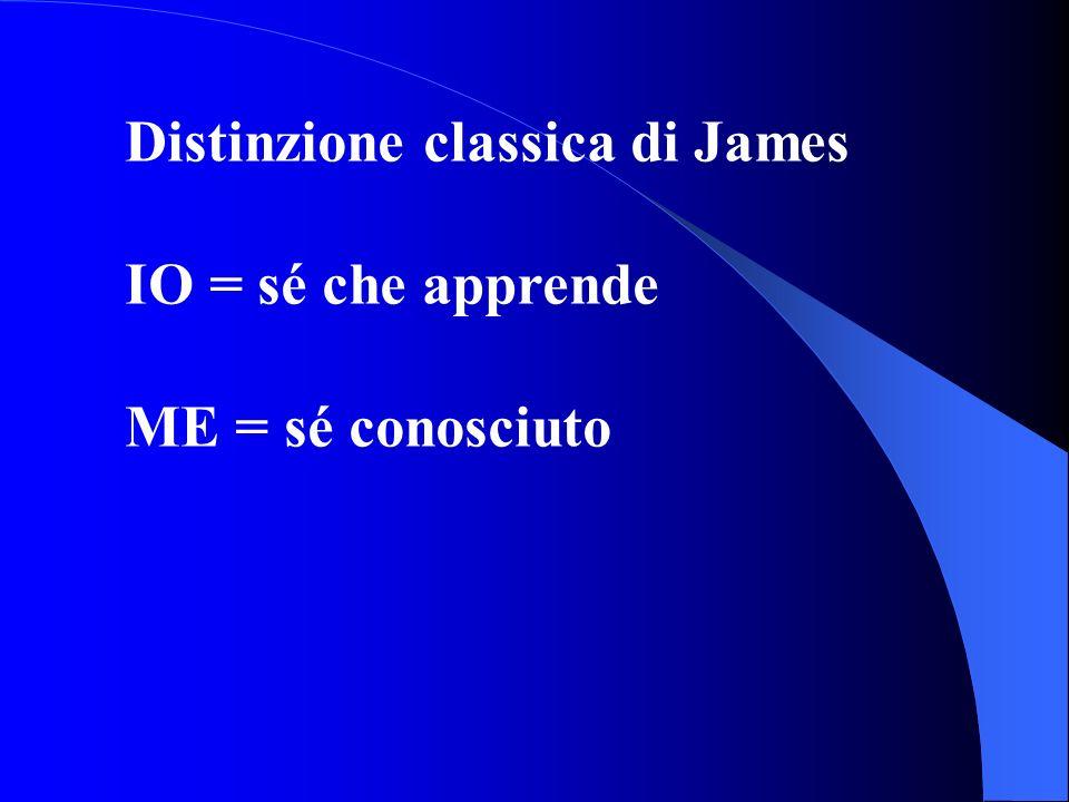 Distinzione classica di James IO = sé che apprende ME = sé conosciuto