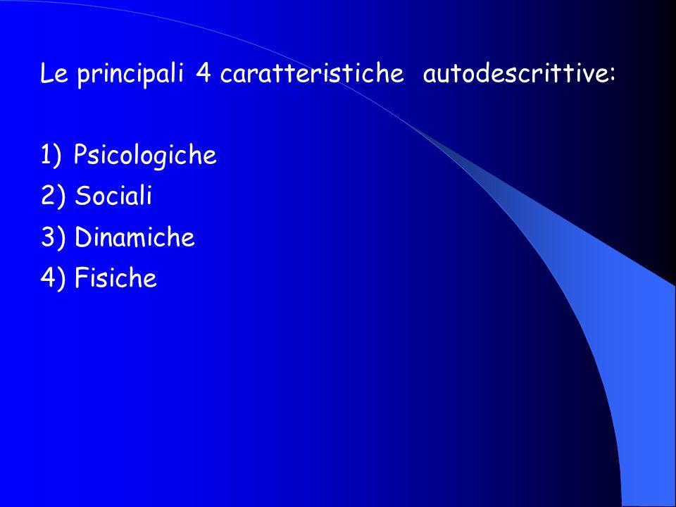 Le principali 4 caratteristiche autodescrittive: 1)Psicologiche 2)Sociali 3)Dinamiche 4)Fisiche
