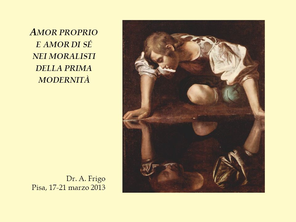 A MOR PROPRIO E AMOR DI SÉ NEI MORALISTI DELLA PRIMA MODERNITÀ Dr. A. Frigo Pisa, 17-21 marzo 2013