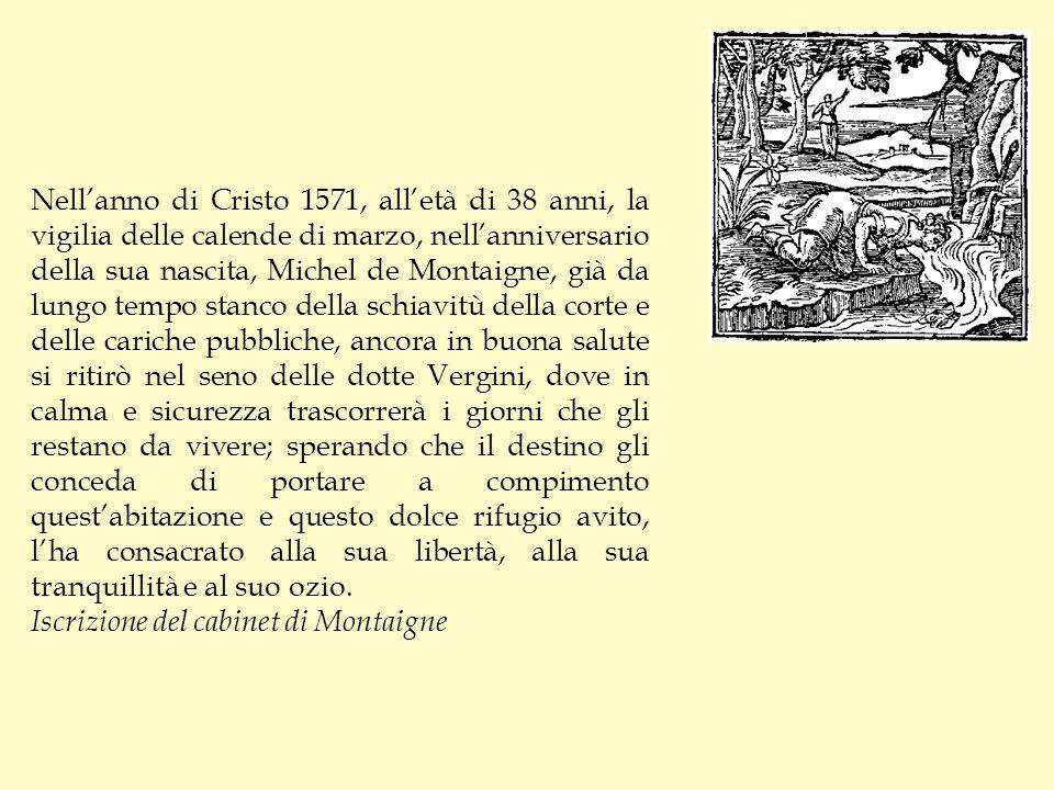 Nellanno di Cristo 1571, alletà di 38 anni, la vigilia delle calende di marzo, nellanniversario della sua nascita, Michel de Montaigne, già da lungo t
