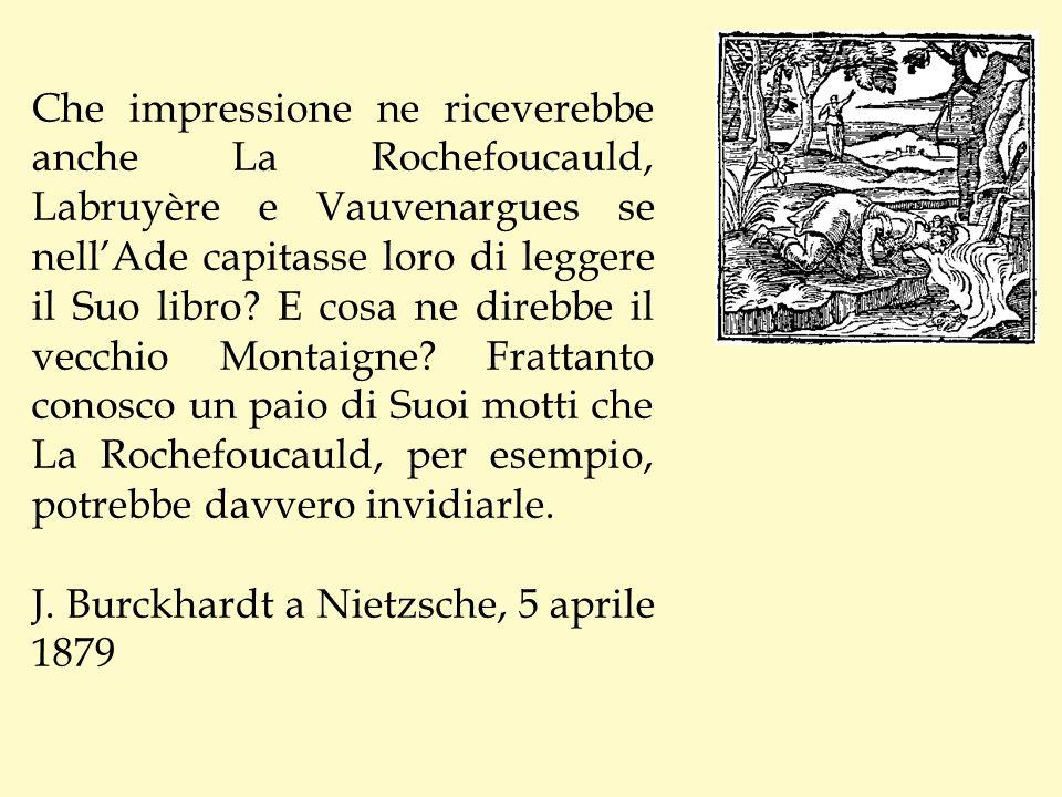 Che impressione ne riceverebbe anche La Rochefoucauld, Labruyère e Vauvenargues se nellAde capitasse loro di leggere il Suo libro? E cosa ne direbbe i