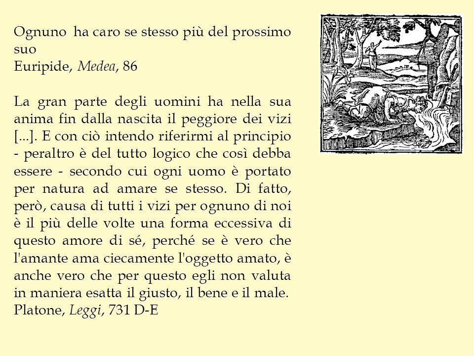 Ognuno ha caro se stesso più del prossimo suo Euripide, Medea, 86 La gran parte degli uomini ha nella sua anima fin dalla nascita il peggiore dei vizi