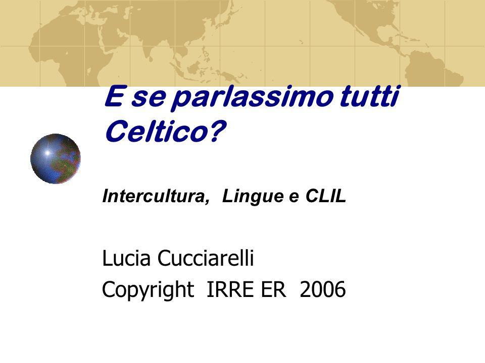 E se parlassimo tutti Celtico? Intercultura, Lingue e CLIL Lucia Cucciarelli Copyright IRRE ER 2006