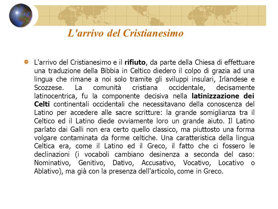L'arrivo del Cristianesimo L'arrivo del Cristianesimo e il rifiuto, da parte della Chiesa di effettuare una traduzione della Bibbia in Celtico diedero
