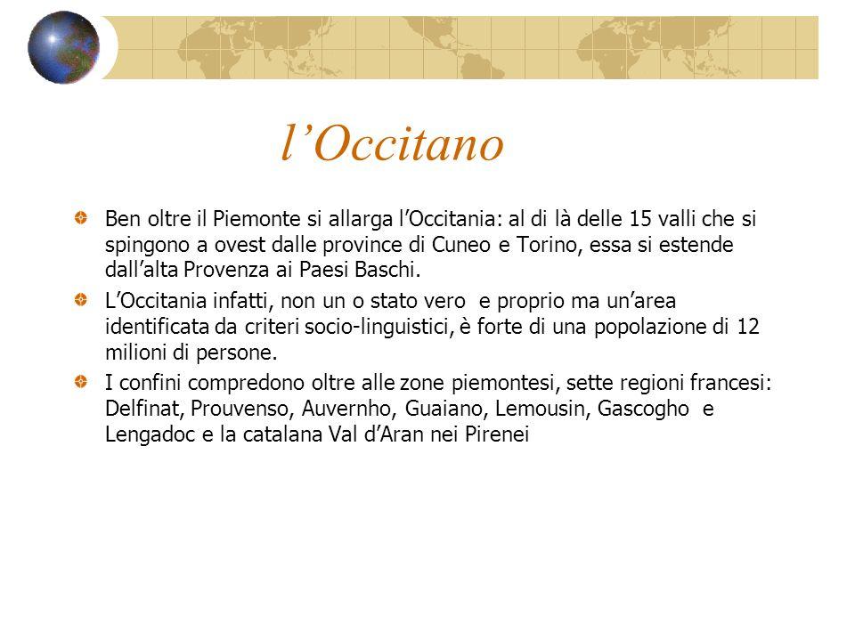 lOccitano Ben oltre il Piemonte si allarga lOccitania: al di là delle 15 valli che si spingono a ovest dalle province di Cuneo e Torino, essa si esten
