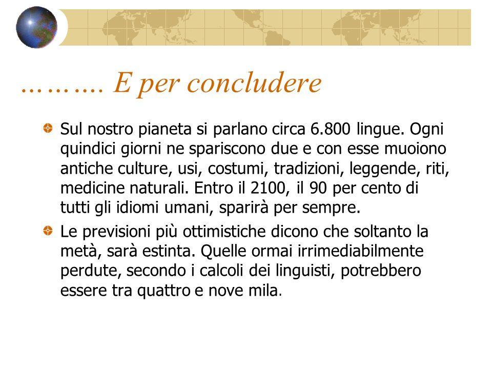 ………. E per concludere Sul nostro pianeta si parlano circa 6.800 lingue. Ogni quindici giorni ne spariscono due e con esse muoiono antiche culture, usi