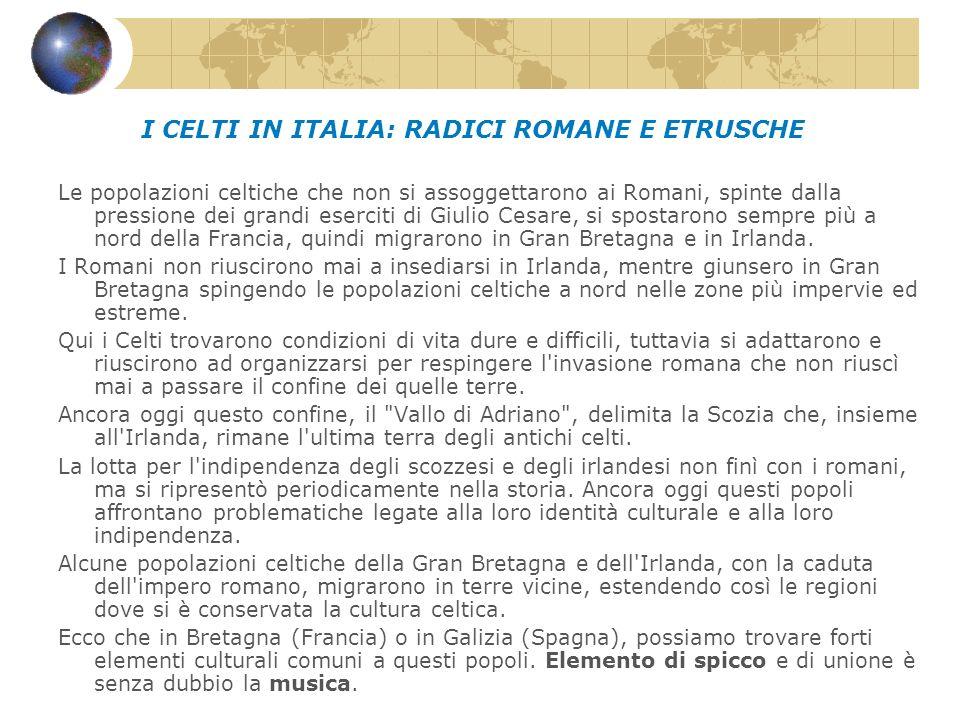 I CELTI IN ITALIA: RADICI ROMANE E ETRUSCHE Le popolazioni celtiche che non si assoggettarono ai Romani, spinte dalla pressione dei grandi eserciti di