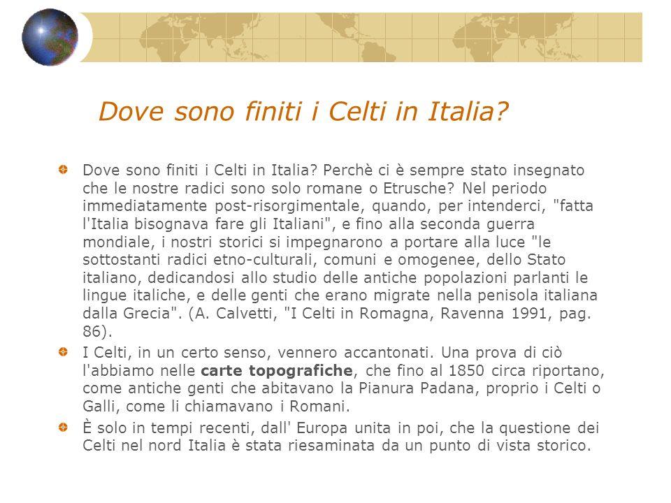 Dove sono finiti i Celti in Italia? Dove sono finiti i Celti in Italia? Perchè ci è sempre stato insegnato che le nostre radici sono solo romane o Etr