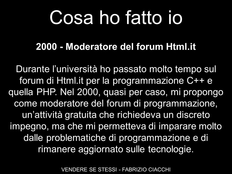 Cosa ho fatto io VENDERE SE STESSI - FABRIZIO CIACCHI 2000 - Moderatore del forum Html.it Durante luniversità ho passato molto tempo sul forum di Html