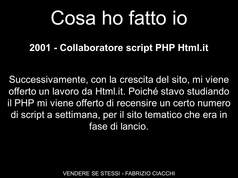 Cosa ho fatto io VENDERE SE STESSI - FABRIZIO CIACCHI 2001 - Collaboratore script PHP Html.it Successivamente, con la crescita del sito, mi viene offe