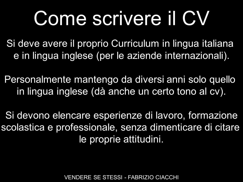 Come scrivere il CV VENDERE SE STESSI - FABRIZIO CIACCHI Si deve avere il proprio Curriculum in lingua italiana e in lingua inglese (per le aziende in