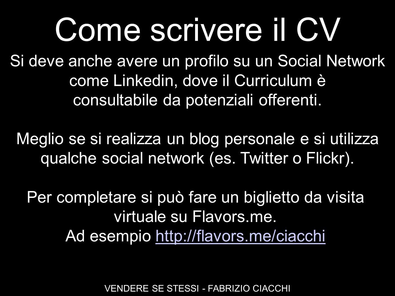 Come scrivere il CV VENDERE SE STESSI - FABRIZIO CIACCHI Si deve anche avere un profilo su un Social Network come Linkedin, dove il Curriculum è consu