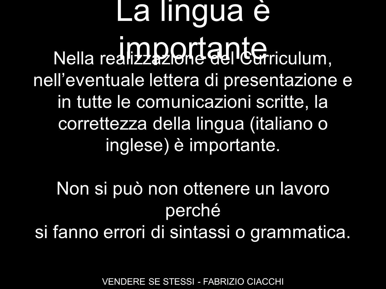 La lingua è importante VENDERE SE STESSI - FABRIZIO CIACCHI Nella realizzazione del Curriculum, nelleventuale lettera di presentazione e in tutte le c