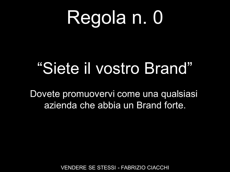 Regola n. 0 VENDERE SE STESSI - FABRIZIO CIACCHI Siete il vostro Brand Dovete promuovervi come una qualsiasi azienda che abbia un Brand forte.
