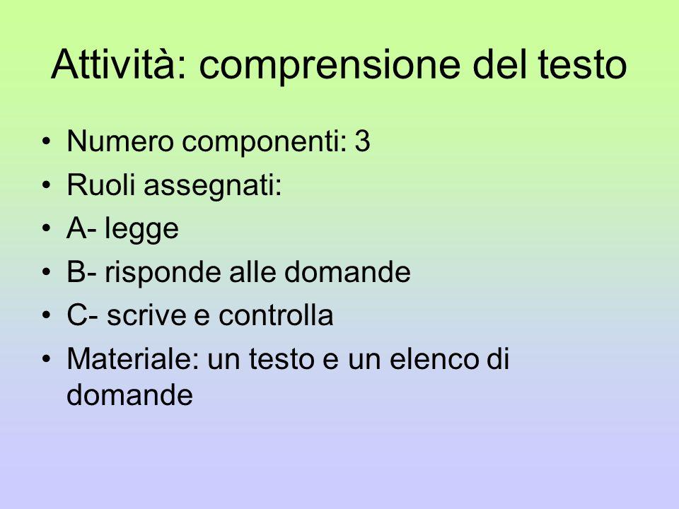 Attività: comprensione del testo Numero componenti: 3 Ruoli assegnati: A- legge B- risponde alle domande C- scrive e controlla Materiale: un testo e u